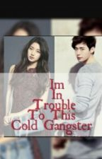 IM IN TROUBLE TO THIS COLD GANGSTER(ON-GOING/EDITING) by UncontrollablyBeat