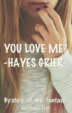 YOU LOVE ME? ~HAYES GRIER~ by story_of_my_fantasy_