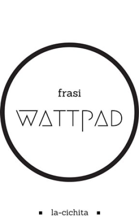Frasi Wattpad by la-cichita