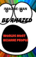 Be Amazed: Worlds Most Bizarre People by Imagine-man