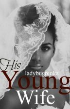 His Young Wife(BWWM)(Gomez Women TrilogyBook 1)COMING SOON by Ladybugpinkz