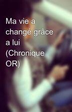 Ma vie a changé grâce a lui (Chronique OR) by KaynaOR