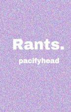 Rants. by pacifyhead