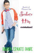 SEDUCE HIM (DARREN ESPANTO) [PHDE: BOOK SEQUEL] by coldWIN