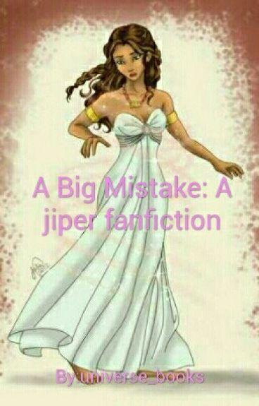 A Big Mistake: A jiper fanfiction