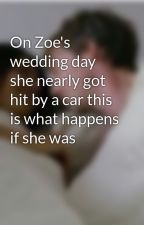 On Zoe's wedding day she nearly got hit by a car this is what happens if she was by casualty_is_life