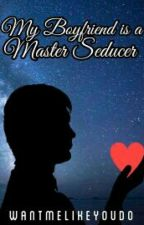 My Boyfriend Is A Master Seducer [COMPLETED] by WantMeLikeYouDo