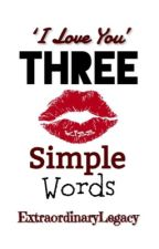 Three Simple Words *Completed* by ExtraordinaryLegacy