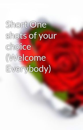 Short One shots of your choice (Welcome Everybody) by summeerchamberlain1