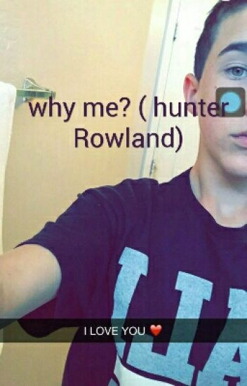 why me? ( hunter Rowland)