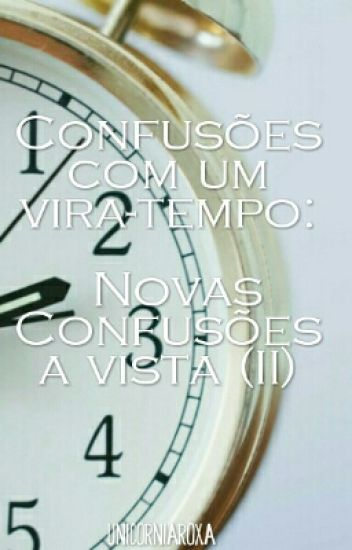 Confusões com um Vira-Tempo: Novas Confusões A Vista (II)