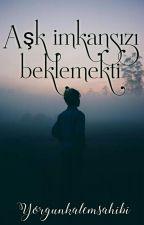 AŞK İMKANSIZI BEKLEMEKTİ by YorgunKalemSahibi