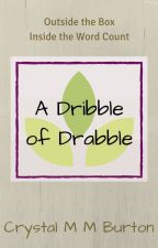 A Dribble of Drabble by CrystalMMBurton