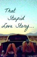That Stupid Love Story... by singing_penguin