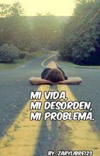 Mi vida, Mi desorden, Mi problema by zarylibre123
