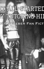 It all Started by Tutoring him (Justin Bieber Fanfiction) by PriyaJB