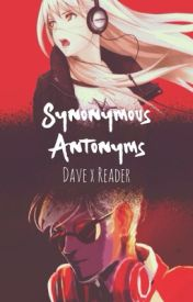 Synonymous Antonyms [Dave x Reader] by foolishkitten