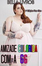 Amizade colorida com a GG (Plus Size 1°Edição) concluido! by BellaLivros