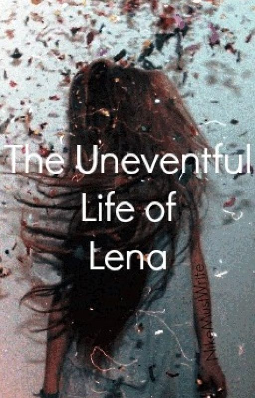 The Uneventful Life Of Lena by NikeMustWrite