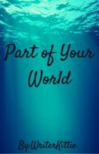 Part of Your World by WriterKittie