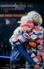 Don't Leave Me (Jongkey) by _Toxic_Dreamer_