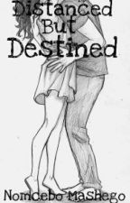 Distanced but Destined(A South African love story) by nomy_mash