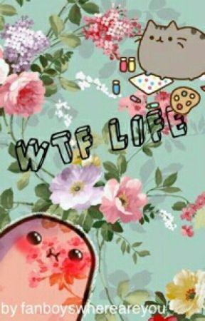 WTF Life by fanboyswhereareyou