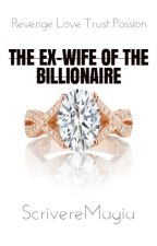 The Ex-wife of the Billionaire by ScrivereMagia