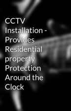 CCTV Installation - Provides Residential property Protection Around the Clock by DenelleIrvine