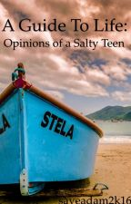 A Guide to Life: Opinions of a Salty Teen by saveadam2k15