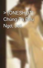 > [ONESHOT] Chúng Ta Đều Ngơ, Jeti by JessicaJung