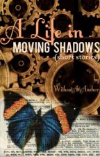 A Life In Moving Shadows (Short Stories) by WithoutAnAnchor