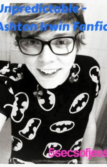 Unpredictable - Ashton Irwin / 5SOS Fanfiction