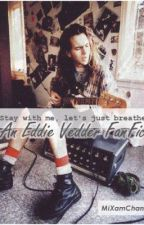 Stay with me, let's just breathe (Eddie Vedder FanFic) by MiXamChan