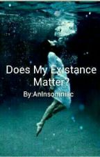 Does My existance matter by CheedowChavs