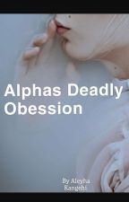 Alphas Deadly Obession. by AleyhaKaneghi