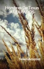 "Hombres De Texas ""ATRAPADOS""-TERMINADA- by NovelsAdapted"