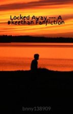 Locked Away --- A #keethan Fanfiction by bnny138909