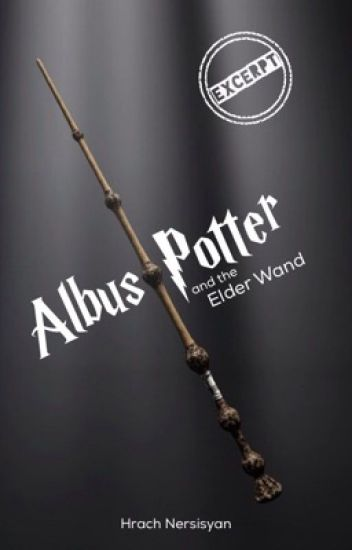 Harry Potter Book Excerpt : Albus potter and the elder wand excerpt hrach nersisyan