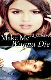Make Me Wanna Die ~ A Damon Salvatore Love Story by tvd_obsessed