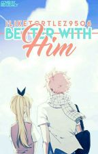 NaLu Fanfic: Better With Him (AU) - Discontinued by typicaltortlez