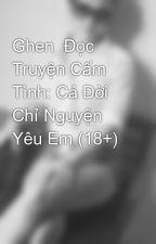 Ghen  Đọc Truyện Cấm Tình: Cả Đời Chỉ Nguyện Yêu Em (18+) by HaAnhTran8
