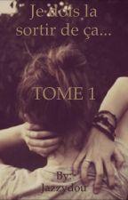 Je dois la sortir de ça... TOME 1 [TERMINÉ] by Jazzydou