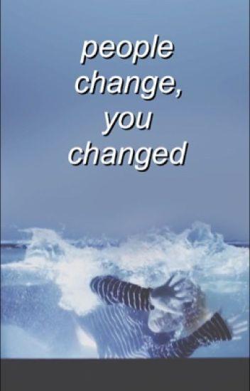 people change, you changed