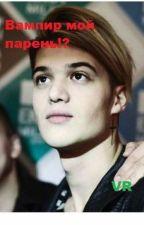 Вампир мой парень!?  by Berezovskaya07