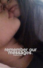 remember our messages.❁ by luvsboca