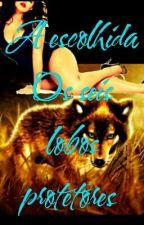 A Escolhida   Os Seis  Lobos protetores by jessicamaiaragomes1
