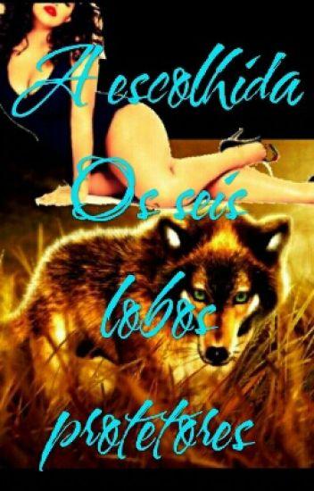 A Escolhida   Os Seis  Lobos protetores