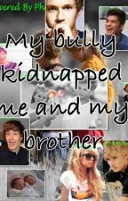 My bully kidnapped me and my brother (fan fiction) by 1DLoversxx1D