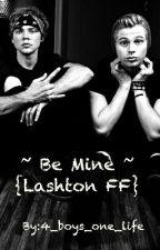 ~ Be Mine ~ {Lashton FF} by mindfullofnothing